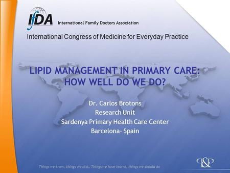 Things we knew, things we did… Things we have learnt, things we should do LIPID MANAGEMENT IN PRIMARY CARE: HOW WELL DO WE DO? Dr. Carlos Brotons Research.