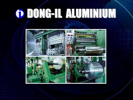 DONG-IL ALUMINIUM. History of Dong-il Aluminum Co,. LTD Apr,.25,1989 Company set up. Oct,.29,1991 Mill 1 sets, Grinding M/C 1 set, Separator 2 sets including.