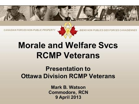 CANADIAN FORCES NON-PUBLIC PROPERTY BIENS NON PUBLICS DES FORCES CANADIENNES Morale and Welfare Svcs RCMP Veterans Presentation to Ottawa Division RCMP.