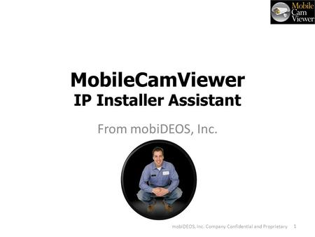 MobileCamViewer IP Installer Assistant From mobiDEOS, Inc. V 1 mobiDEOS, Inc. Company Confidential and Proprietary.