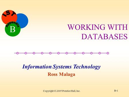 Information Systems Technology Ross Malaga B Copyright © 2005 Prentice Hall, Inc. B-1 WORKING WITH DATABASES.