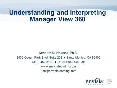 Understanding and Interpreting Manager View 360 Kenneth M. Nowack, Ph.D. 3435 Ocean Park Blvd, Suite 203 Santa Monica, CA 90405 (310) 452-5130 (310) 450-0548.