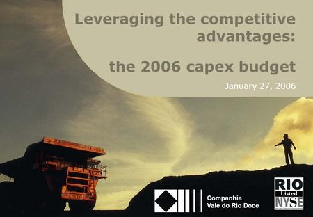 1 the 2006 capex budget January 27, 2006 Companhia Vale do Rio Doce Leveraging the competitive advantages: