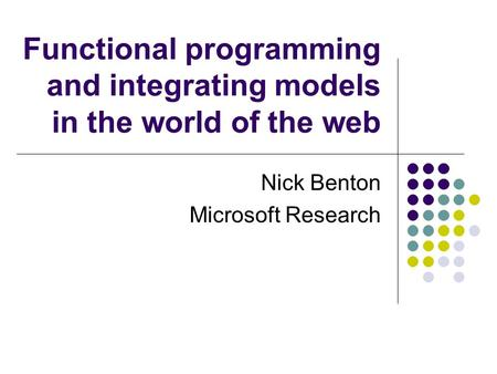Functional programming and integrating models in the world of the web Nick Benton Microsoft Research.