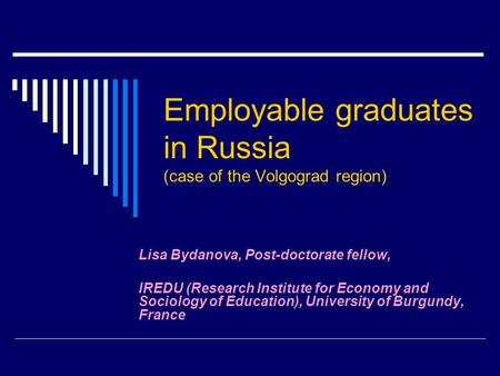 Employable graduates in Russia (case of the Volgograd region) Lisa Bydanova, Post-doctorate fellow, IREDU (Research Institute for Economy and Sociology.