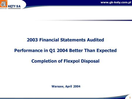 Www.gk-kety.com.pl 1 2003 Financial Statements Audited Performance in Q1 2004 Better Than Expected Completion of Flexpol Disposal Warsaw, April 2004.