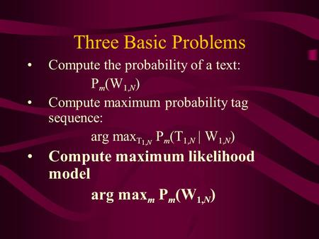 Three Basic Problems Compute the probability of a text: P m (W 1,N ) Compute maximum probability tag sequence: arg max T 1,N P m (T 1,N | W 1,N ) Compute.