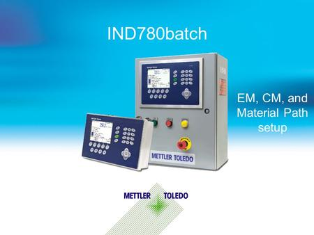 IND780batch EM, CM, and Material Path setup. Internal usage only 2 Batch Terminology - A Simple System Overview Control I/O Module - Defines what I/O.