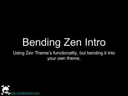 Bending Zen Intro Using Zen Themes functionality, but bending it into your own theme.