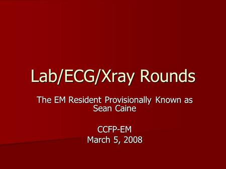 Lab/ECG/Xray Rounds The EM Resident Provisionally Known as Sean Caine CCFP-EM March 5, 2008.