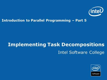 Implementing Task Decompositions Intel Software College Introduction to Parallel Programming – Part 5.
