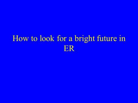 How to look for a bright future in ER. M. H. Moustafa, MD, FACEP Associate Clinical Professor David Geffen School of Medicine At UCLA.