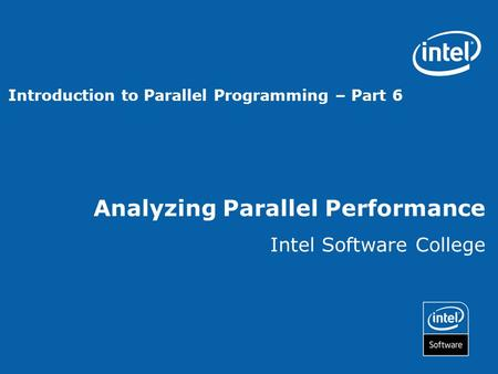 Analyzing Parallel Performance Intel Software College Introduction to Parallel Programming – Part 6.