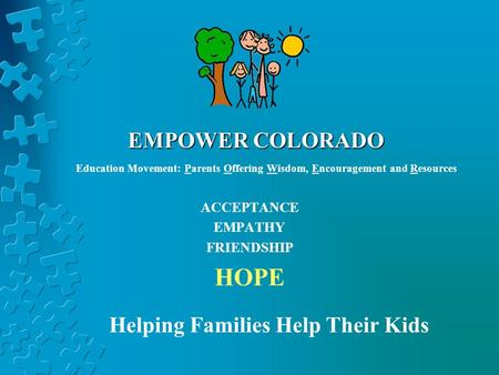 EMPOWER COLORADO ACCEPTANCE EMPATHY FRIENDSHIP HOPE Helping Families Help Their Kids Education Movement: Parents Offering Wisdom, Encouragement and Resources.
