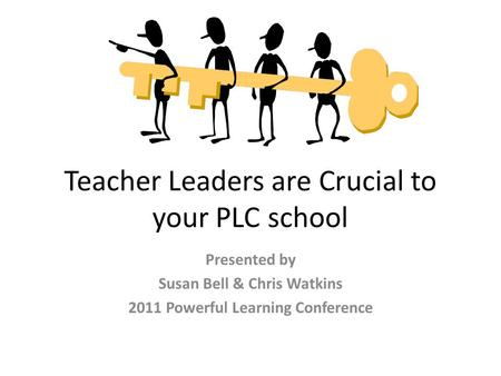 Teacher Leaders are Crucial to your PLC school Presented by Susan Bell & Chris Watkins 2011 Powerful Learning Conference.