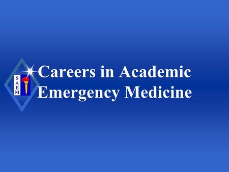 Careers in Academic Emergency Medicine. Society for Academic Emergency Medicine Overview u Why academics? u Various settings u How to prepare u Fellowship.