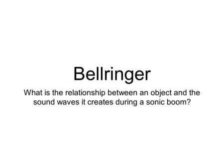 Bellringer What is the relationship between an object and the sound waves it creates during a sonic boom?