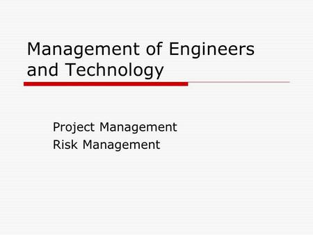 Management of Engineers and Technology Project Management Risk Management.