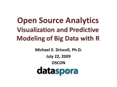Open Source Analytics Visualization and Predictive Modeling of Big Data with R Michael E. Driscoll, Ph.D. July 22, 2009 OSCON.