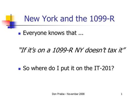 Don Priebe - November 20081 New York and the 1099-R Everyone knows that... If its on a 1099-R NY doesnt tax it So where do I put it on the IT-201?