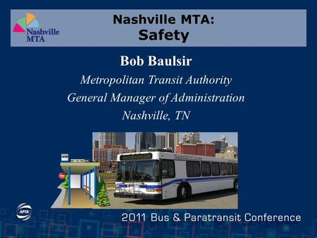 Nashville MTA: Safety Bob Baulsir Metropolitan Transit Authority General Manager of Administration Nashville, TN.
