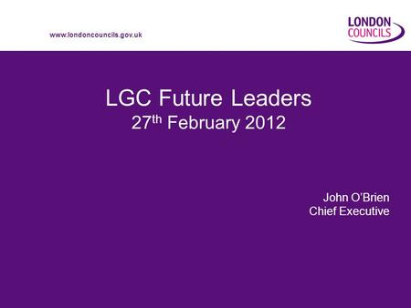 Www.londoncouncils.gov.uk LGC Future Leaders 27 th February 2012 John OBrien Chief Executive.