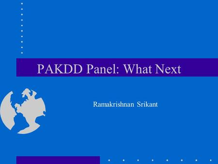 PAKDD Panel: What Next Ramakrishnan Srikant. What Next Electronic Commerce –Catalog Integration (WWW 2001, with R. Agrawal) –Searching with Numbers (WWW.