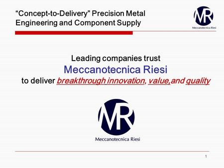 1 Concept-to-Delivery Precision Metal Engineering and Component Supply Leading companies trust Meccanotecnica Riesi to deliver breakthrough innovation,