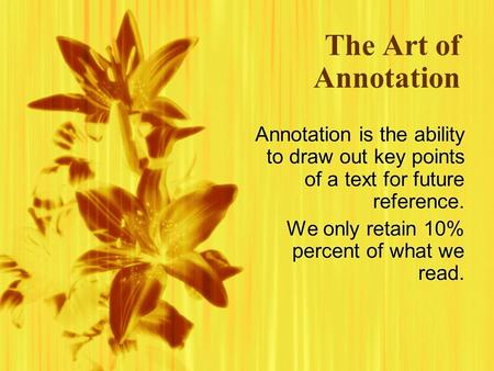 The Art of Annotation Annotation is the ability to draw out key points of a text for future reference. We only retain 10% percent of what we read. Annotation.
