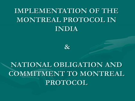 IMPLEMENTATION OF THE MONTREAL PROTOCOL IN INDIA & NATIONAL OBLIGATION AND COMMITMENT TO MONTREAL PROTOCOL.