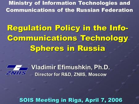 Regulation Policy in the Info- Communications Technology Spheres in Russia Vladimir Efimushkin, Ph.D. Director for R&D, ZNIIS, Moscow SOIS Meeting in Riga,