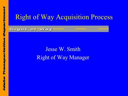 Right of Way Acquisition Process Jesse W. Smith Right of Way Manager.