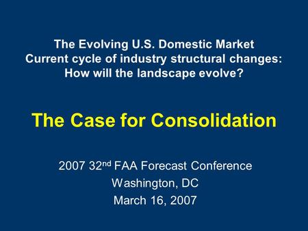 The Evolving U.S. Domestic Market Current cycle of industry structural changes: How will the landscape evolve? The Case for Consolidation 2007 32 nd FAA.