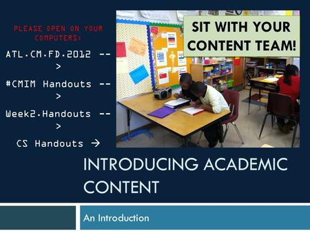 INTRODUCING ACADEMIC CONTENT An Introduction PLEASE OPEN ON YOUR COMPUTERS: ATL.CM.FD.2012 -- > #CMIM Handouts -- > Week2.Handouts -- > CS Handouts SIT.