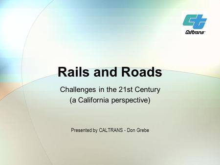 Rails and Roads Challenges in the 21st Century (a California perspective) Presented by CALTRANS - Don Grebe.