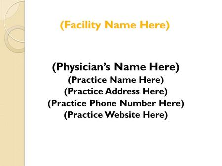 (Facility Name Here) (Physicians Name Here) (Practice Name Here) (Practice Address Here) (Practice Phone Number Here) (Practice Website Here)