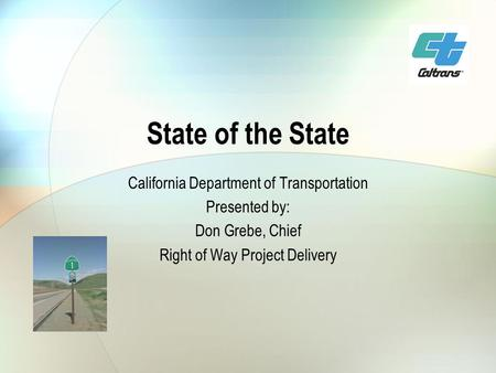 State of the State California Department of Transportation Presented by: Don Grebe, Chief Right of Way Project Delivery.