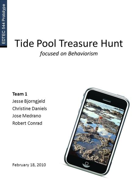 EDTEC 544 Prototype Tide Pool Treasure Hunt focused on Behaviorism Team 1 Jesse Bjorngjeld Christine Daniels Jose Medrano Robert Conrad February 18, 2010.