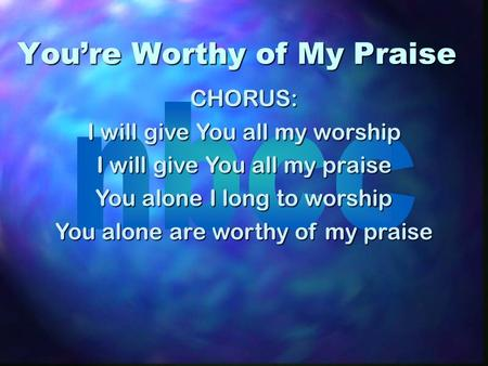 Youre Worthy of My Praise CHORUS: I will give You all my worship I will give You all my praise You alone I long to worship You alone are worthy of my praise.