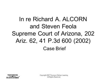 Copyright 2007 Thomson Delmar Learning. All Rights Reserved. In re Richard A. ALCORN and Steven Feola Supreme Court of Arizona, 202 Ariz. 62, 41 P.3d 600.