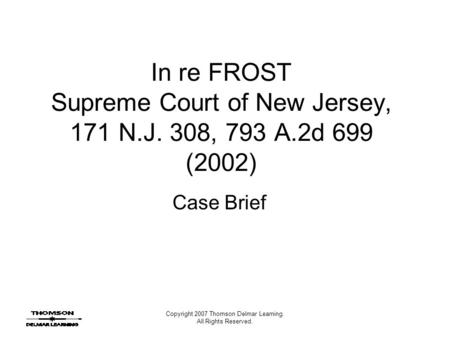 Copyright 2007 Thomson Delmar Learning. All Rights Reserved. In re FROST Supreme Court of New Jersey, 171 N.J. 308, 793 A.2d 699 (2002) Case Brief.