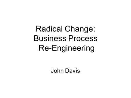 Radical Change: Business Process Re-Engineering