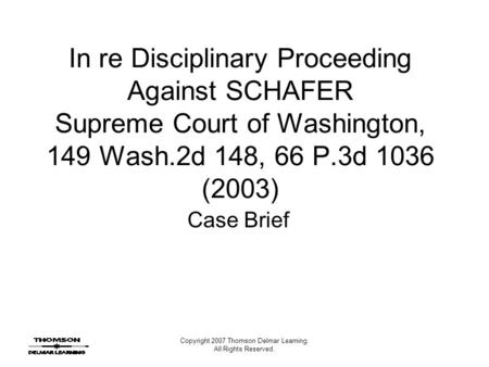 Copyright 2007 Thomson Delmar Learning. All Rights Reserved. In re Disciplinary Proceeding Against SCHAFER Supreme Court of Washington, 149 Wash.2d 148,