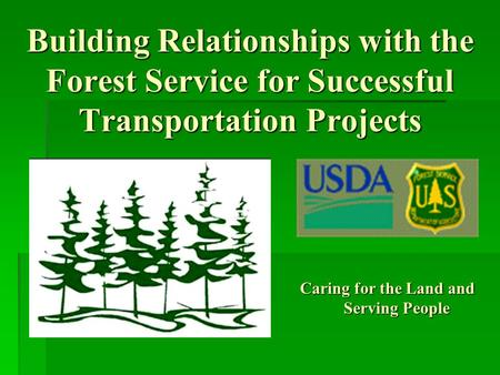 Building Relationships with the Forest Service for Successful Transportation Projects Caring for the Land and Serving People.