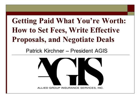 Getting Paid What Youre Worth: How to Set Fees, Write Effective Proposals, and Negotiate Deals Patrick Kirchner – President AGIS.