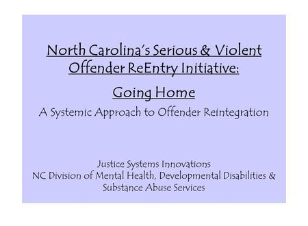 North Carolina's Serious & Violent Offender ReEntry Initiative: Going Home A Systemic Approach to Offender Reintegration Justice Systems Innovations.