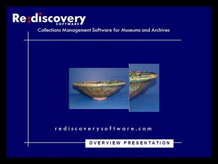 Collections Management Software for Museums and Archives r e d i s c o v e r y s o f t w a r e. c o m O V E R V I E W P R E S E N T A T I O N.