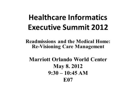 Healthcare Informatics Executive Summit 2012 Readmissions and the Medical Home: Re-Visioning Care Management Marriott Orlando World Center May 8. 2012.