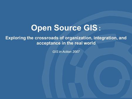 Open Source GIS : Exploring the crossroads of organization, integration, and acceptance in the real world GIS in Action 2007.