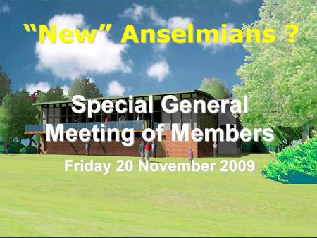 Anselmians RUFC New Anselmians ? Special General Meeting of Members Friday 20 November 2009.